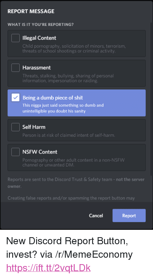 """Dumb, Nsfw, and School: REPORT MESSAGE  WHAT IS IT YOU'RE REPORTING?  Illegal Content  Child pornography, solicitation of minors, terrorism  threats of school shootings or criminal activity.  Harassment  Threats, stalking, bullying, sharing of personal  information, impersonation or raiding  Being a dumb piece of shit  This nigga just said something so dumb and  unintelligible you doubt his sanity  Self Harm  Person is at risk of claimed intent of self-harm.  NSFW Content  Pornography or other adult content in a non-NSFWW  channel or unwanted DMM  Reports are sent to the Discord Trust &Safety team-not the server  owner  Creating false reports and/or spamming the report button may  Cancel  Report <p>New Discord Report Button, invest? via /r/MemeEconomy <a href=""""https://ift.tt/2vqtLDk"""">https://ift.tt/2vqtLDk</a></p>"""