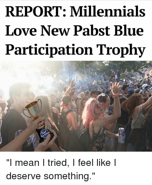 """Participation Trophy: REPORT: Millennials  Love New Pabst Blue  Participation Trophy """"I mean I tried, I feel like I deserve something."""""""