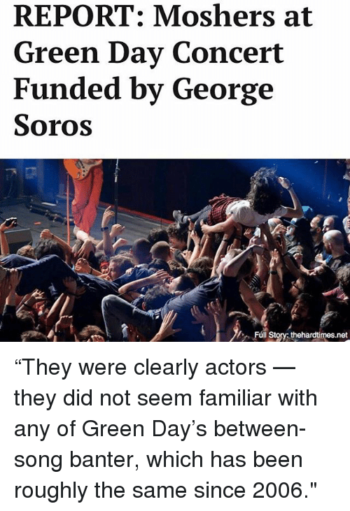 "soros: REPORT: Moshers at  Green Day Concert  Funded by George  Soros  Fúl Story thehardtimes.net ""They were clearly actors — they did not seem familiar with any of Green Day's between-song banter, which has been roughly the same since 2006."""