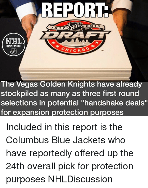 "Memes, Las Vegas, and Blue: REPORT  NHLA  DISCUSSION  HICAG  TM  The Vegas Golden Knights have already  stockpiled as many as three first round  selections in potential ""handshake deals""  for expansion protection purposes Included in this report is the Columbus Blue Jackets who have reportedly offered up the 24th overall pick for protection purposes NHLDiscussion"