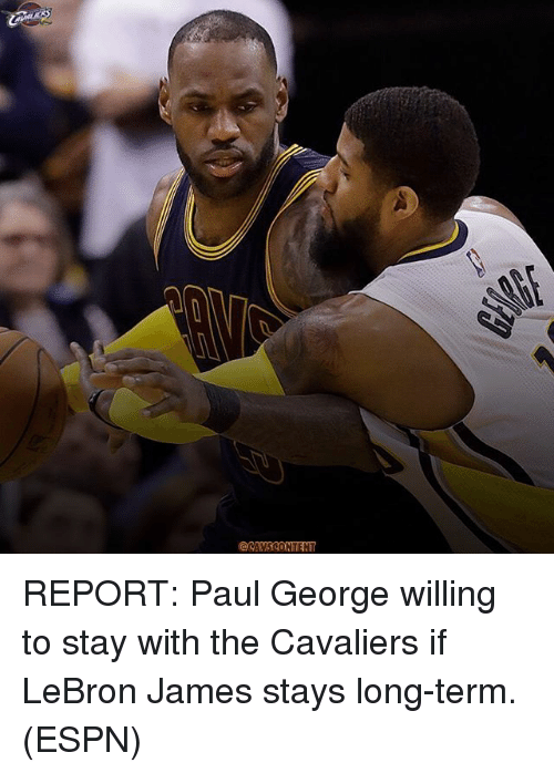 Espn, LeBron James, and Memes: REPORT: Paul George willing to stay with the Cavaliers if LeBron James stays long-term. (ESPN)