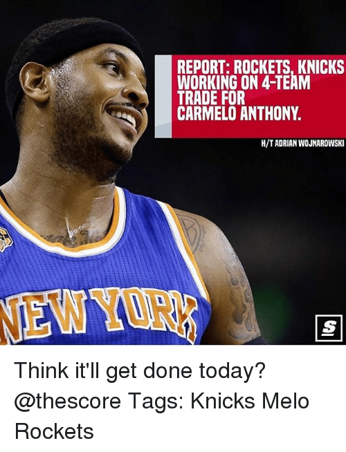 Carmelo Anthony, New York Knicks, and Memes: REPORT: ROCKETS, KNICKS  WORKING ON 4-TEAM  TRADE FOR  CARMELO ANTHONY.  H/TADRIAN WOJNAROWSKI Think it'll get done today? @thescore Tags: Knicks Melo Rockets