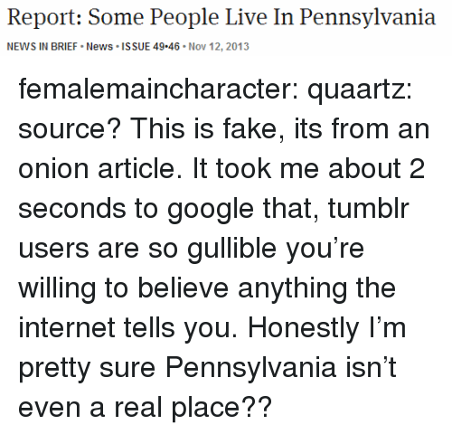 tumblr users: Report: Some People Live In Pennsylvania  NEWS IN BRIEF News ISSUE 49.46 Nov 12, 2013 femalemaincharacter: quaartz:  source?  This is fake, its from an onion article. It took me about 2 seconds to google that, tumblr users are so gullible you're willing to believe anything the internet tells you. Honestly I'm pretty sure Pennsylvania isn't even a real place??