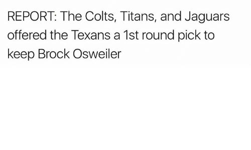Osweiler: REPORT The Colts, Titans, and Jaguars  offered the Texans a 1st round pick to  keep Brock Osweiler