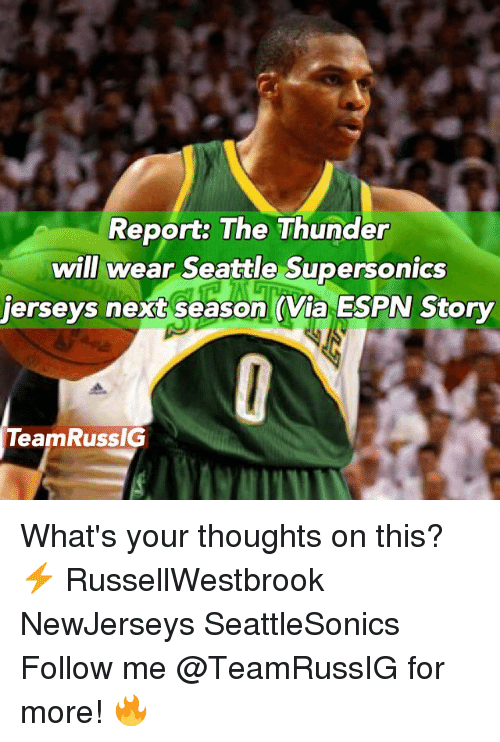 Espn, Memes, and Seattle: Report: The Thunder  will wear Seattle Supersonics  jerseys next season (Via ESPN Story  TeamRussIG What's your thoughts on this? ⚡️ RussellWestbrook NewJerseys SeattleSonics Follow me @TeamRussIG for more! 🔥