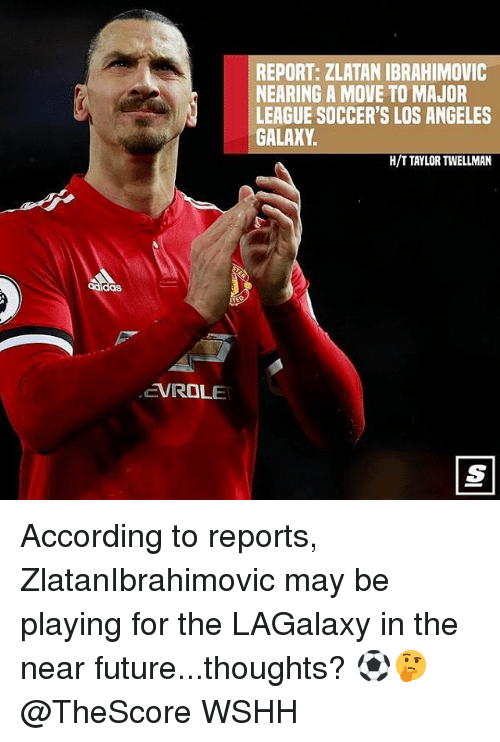 Future, Memes, and Wshh: REPORT: ZLATAN IBRAHIMOVIC  NEARING A MOVE TO MAJOR  LEAGUE SOCCER'S LOS ANGELES  GALAXY  H/T TAYLOR TWELLMAN  das  EVROLE According to reports, ZlatanIbrahimovic may be playing for the LAGalaxy in the near future...thoughts? ⚽️🤔 @TheScore WSHH