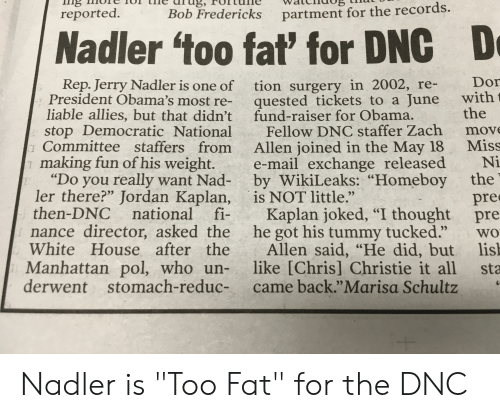 "Chris Christie: reported.  Bob Fredericks  partment for the records.  Nadler too fat' for DNC  D  Rep. Jerry Nadler is one of tion surgery in 2002, re- Dor  President Obama's most re- quested tickets to a June with  liable allies, but that didn't  fund-raiser for Obama.  the  stop Democratic National Fellow DNC staffer Zach move  1 Committee staffers from Allen joined in the May 18 Miss  making fun of his weight. e-mail exchange released Ni  ""Do you really want Nad- by WikiLeaks: ""Homeboy the  pre  then-DNC national fiKaplan joked, ""I thought pre  nance director, asked the he got his tummy tucked."" wo  White House after theAllen said, ""He did, but lis  Manhattan pol, who un- like [Chris] Christie it all sta  ler there?"" Jordan Kaplan, is NOT little.""  derwent stomach-reduc- came back.""Marisa Schultz Nadler is ""Too Fat"" for the DNC"