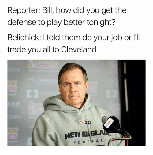 do your job: Reporter: Bill, how did you get the  defense to play better tonight?  Belichick: I told them do your job or l'II  trade you all to Cleveland  NEW ENGLAN  FOOTBAL