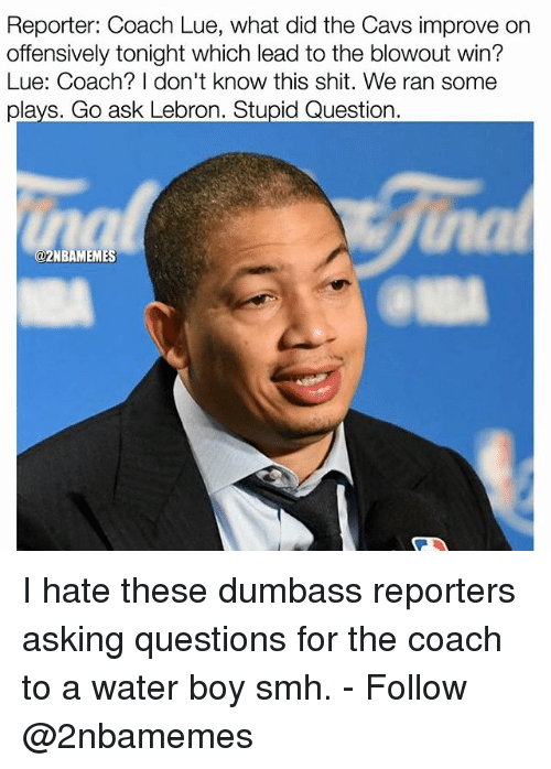 Cavs, Nba, and Shit: Reporter: Coach Lue, what did the Cavs improve on  offensively tonight which lead to the blowout win?  Lue: Coach? I don't know this shit. We ran some  plays. Go ask Lebron. Stupid Question  2NBAMEMES I hate these dumbass reporters asking questions for the coach to a water boy smh. - Follow @2nbamemes