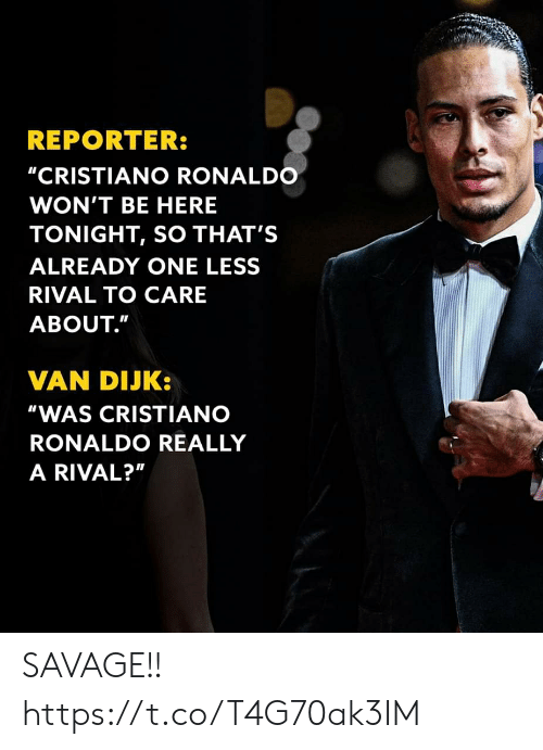 """Ronaldo: REPORTER:  """"CRISTIANO RONALDO  WON'T BE HERE  TONIGHT, SO THAT'S  ALREADY ONE LESS  RIVAL TO CARE  ABOUT.""""  VAN DIJK:  """"WAS CRISTIANO  RONALDO REALLY  A RIVAL?"""" SAVAGE!! https://t.co/T4G70ak3IM"""
