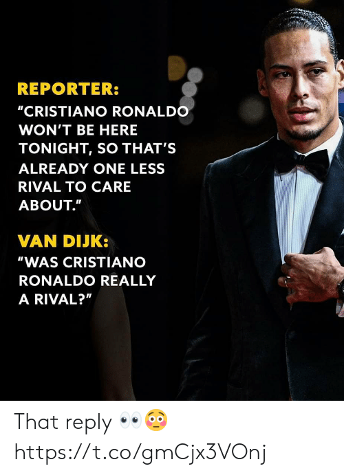 """Ronaldo: REPORTER:  """"CRISTIANO RONALDO  WON'T BE HERE  TONIGHT, SO THAT'S  ALREADY ONE LESS  RIVAL TO CARE  ABOUT.""""  VAN DIJK:  """"WAS CRISTIANO  RONALDO REALLY  A RIVAL?"""" That reply 👀😳 https://t.co/gmCjx3VOnj"""