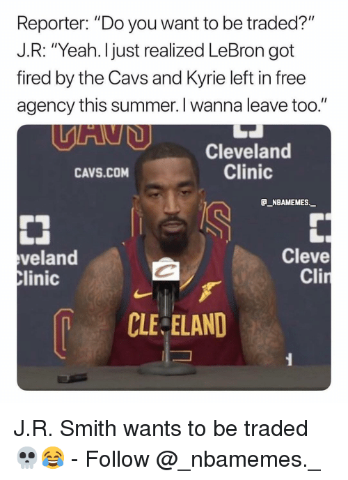 "cleveland clinic: Reporter: ""Do you want to be traded?""  J.R: ""Yeah. I just realized LeBron got  fired by the Cavs and Kyrie left in free  agency this summer. I wanna leave too.""  Cleveland  Clinic  CAVS.COM  B_NBAMEMES._  veland  linic  Cleve  Cli  CLE ELAND J.R. Smith wants to be traded 💀😂 - Follow @_nbamemes._"