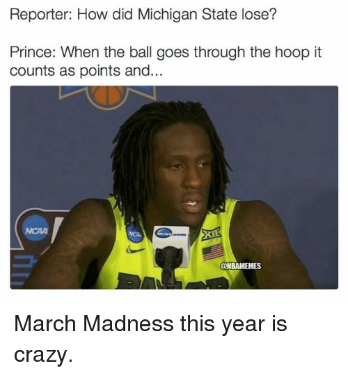 michigan state: Reporter: How did Michigan State lose?  Prince: When the ball goes through the hoop it  counts as points and  ONBAMEMES March Madness this year is crazy.