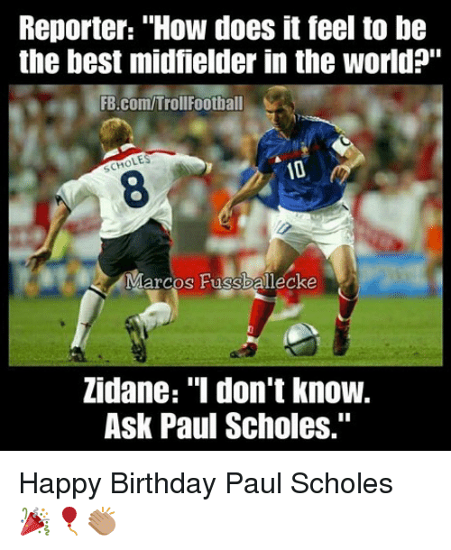"""how does it feel: Reporter: """"How does it feel to be  the best midfielder in the world?""""  FB.com/TrollFootball  LES  SCH  8  Marcos Fussballecke  Zidane: """"I don't know.  Ask Paul Scholes."""" Happy Birthday Paul Scholes 🎉🎈👏🏽"""