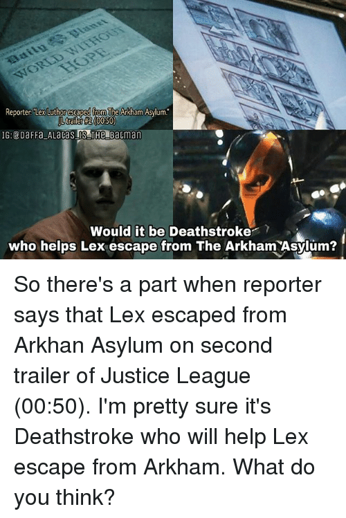 "arkham: Reporter ""Lex  Luthor escaped from  The Arkham Asylum.  trailer #2 (00:50)  Would it be Deathstroke?  who helps Lex escape from The Arkham Asylum? So there's a part when reporter says that Lex escaped from Arkhan Asylum on second trailer of Justice League (00:50). I'm pretty sure it's Deathstroke who will help Lex escape from Arkham. What do you think?"