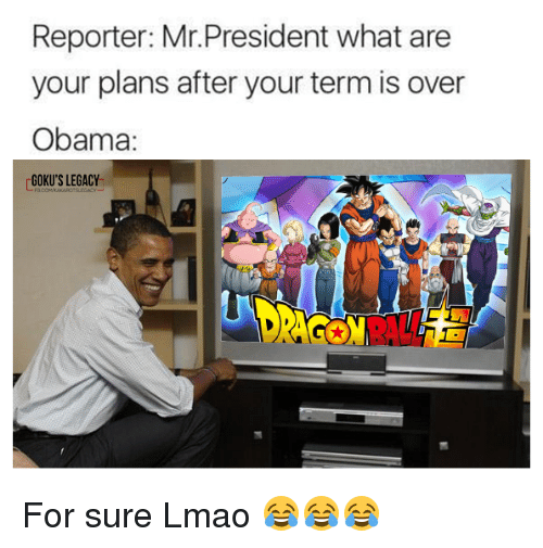 gokus: Reporter: Mr.President what are  your plans after your term is over  Obama:  GOKU'S LEGACY For sure Lmao 😂😂😂