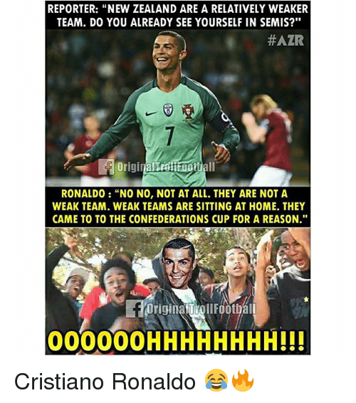 "Cristiano Ronaldo, Memes, and Home: REPORTER: ""NEW ZEALAND ARE A RELATIVELY WEAKER  TEAM. D0 YOU ALREADY SEE YOURSELF IN SEMIS?""  #AZR  FOriginallroitfootiall  RONALDO : ""NO NO, NOT AT ALL, THEY ARE NOT A  WEAK TEAM. WEAK TEAMS ARE SITTING AT HOME. THEY  CAME TO TO THE CONFEDERATIONS CUP FOR A REASON.""  Origina TiollFoothal  000000HHHHHHHH!!! Cristiano Ronaldo 😂🔥"
