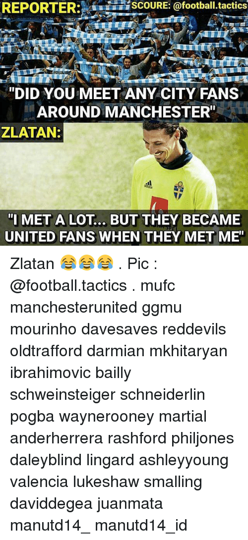 "Memes, Manchester, and Martial: REPORTER: SCOURE: @football tactics  ""DID YOU MEET ANY CITY FANS  AROUND MANCHESTER""  ZLATAN:  ""I MET A LOT... BUT THEY BECAME  UNITED FANS WHEN  THEY MET ME"" Zlatan 😂😂😂 . Pic : @football.tactics . mufc manchesterunited ggmu mourinho davesaves reddevils oldtrafford darmian mkhitaryan ibrahimovic bailly schweinsteiger schneiderlin pogba waynerooney martial anderherrera rashford philjones daleyblind lingard ashleyyoung valencia lukeshaw smalling daviddegea juanmata manutd14_ manutd14_id"