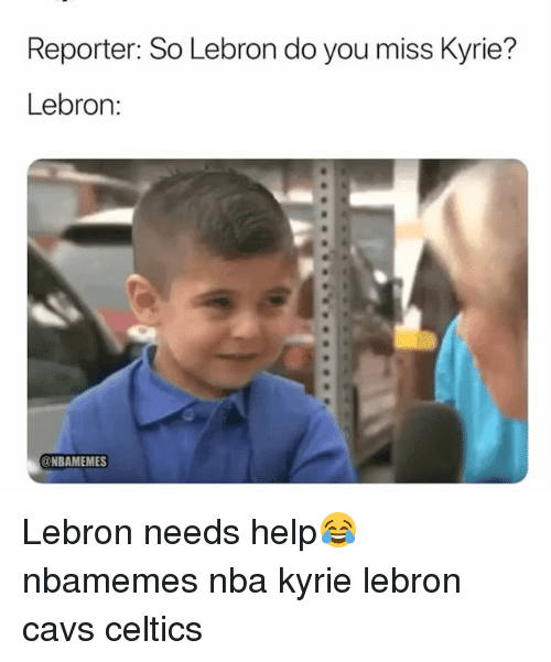 Basketball, Cavs, and Nba: Reporter: So Lebron do you miss Kyrie?  Lebron:  @NBAMEMES Lebron needs help😂 nbamemes nba kyrie lebron cavs celtics