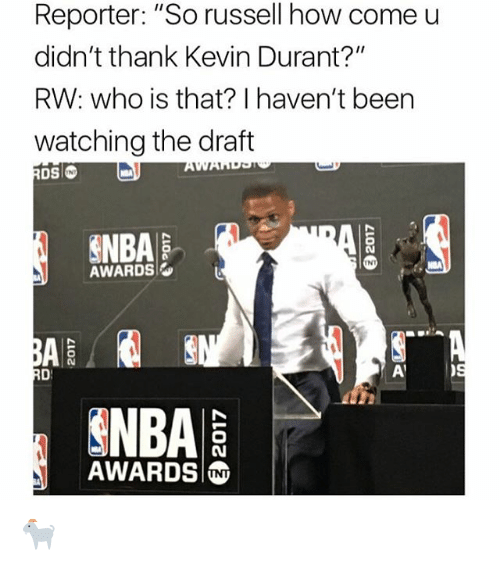 "Kevin Durant, Memes, and Nba: Reporter: ""So russell how come u  didn't thank Kevin Durant?""  RW: who is that? I haven't been  watching the draft  INT  NBA  AWARDS  INT  NBA  AWARDS 🐐"