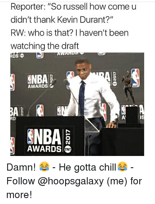"Chill, Kevin Durant, and Memes: Reporter: ""So russell how come u  didn't thank Kevin Durant?""  RW: who is that? I haven't been  watching the draft  INI  AWARDS  AWARDS Damn! 😂 - He gotta chill😂 - Follow @hoopsgalaxy (me) for more!"