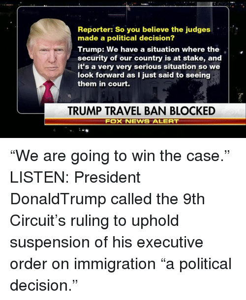 """executive orders: Reporter: So you believe the judges  made a political decision?  Trump: We have a situation where the  security of our country is at stake, and  it's a very very serious situation so we  look forward as I just said to seeing  them in court.  TRUMP TRAVEL BAN BLOCKED  Fox NEWS ALERT """"We are going to win the case."""" LISTEN: President DonaldTrump called the 9th Circuit's ruling to uphold suspension of his executive order on immigration """"a political decision."""""""