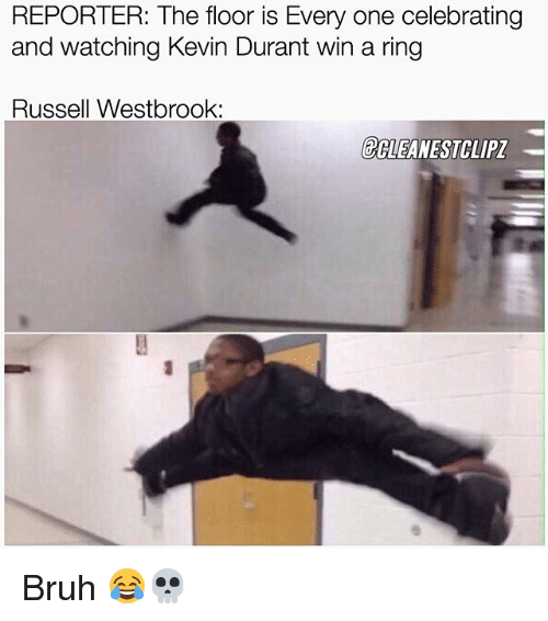 Bruh, Kevin Durant, and Memes: REPORTER: The floor is Every one celebrating  and watching Kevin Durant win a ring  Russell Westbrook:  ECLEANESTCLIPZ Bruh 😂💀