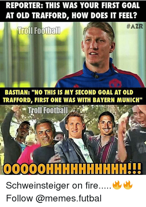 "Memes, Bayern, and Bayern Munich: REPORTER: THIS WAS YOUR FIRST GOAL  AT OLD TRAFFORD, HOW DOES IT FEEL?  #AZR  Troll Football  BASTIAN: ""NO THIS IS MY SECOND GOAL AT OLD  TRAFFORD, FIRST ONE WAS WITH BAYERN MUNICH""  Troll Football  OOOOOHHHHHHHHHH!!! Schweinsteiger on fire.....🔥🔥 Follow @memes.futbal"