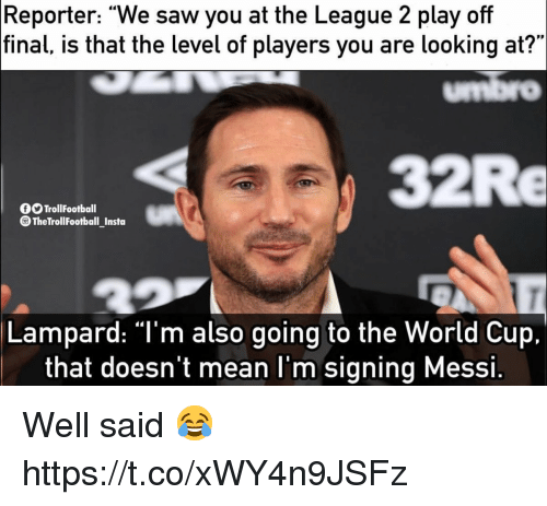 """Saw, World Cup, and Mean: Reporter: """"We saw you at the League 2 play off  final,  is that the level of players you are looking at?""""  umbro  32Re  OOTrollFootball  TheTrollFootball_Insta  Lampard: """"T'm also going to the World Cup.  that doesn't mean l'm signing Messi. Well said 😂 https://t.co/xWY4n9JSFz"""