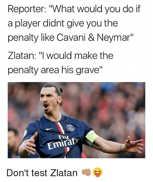 """Memes, Neymar, and Test: Reporter: """"What would you do if  a player didnt give you the  penalty like Cavani & Neymar""""  Zlatan: """"I would make the  penalty area his grave""""  Fy  Emirafs Don't test Zlatan 👊🏽😝"""