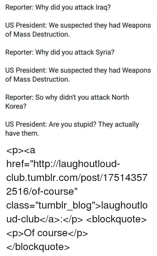 "Club, North Korea, and Tumblr: Reporter: Why did you attack Iraq?  US President: We suspected they had Weapons  of Mass Destruction  Reporter: Why did you attack Syria?  US President: We suspected they had Weapons  of Mass Destruction.  Reporter: So why didn't you attack North  Korea?  US President: Are you stupid? They actually  have them <p><a href=""http://laughoutloud-club.tumblr.com/post/175143572516/of-course"" class=""tumblr_blog"">laughoutloud-club</a>:</p>  <blockquote><p>Of course</p></blockquote>"
