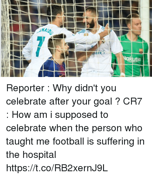 Football, Memes, and Goal: Reporter : Why didn't you celebrate after your goal ?  CR7 : How am i supposed to celebrate when the person who taught me football is suffering in the hospital https://t.co/RB2xernJ9L