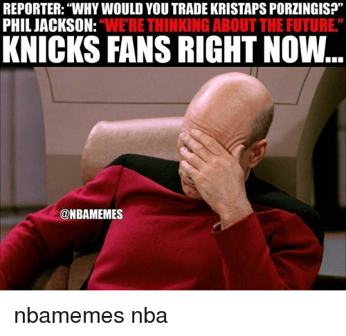 "Basketball, Future, and New York Knicks: REPORTER: WHYWOULD YOU TRADE KRISTAPSPORZINGIS?""  PHIL JACKSON:  ""WERE THINKING ABOUT THE FUTURE""  KNICKS FANS RIGHT Now  @NBAMEMES nbamemes nba"