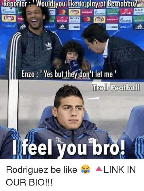 Be Like, Football, and Memes: Reporter Would you likento play at Bernabeu  SON  (as  Enzo Yes but t  don't let me  hey Troll Football  feel you bro! Rodriguez be like 😂 🔺LINK IN OUR BIO!!!