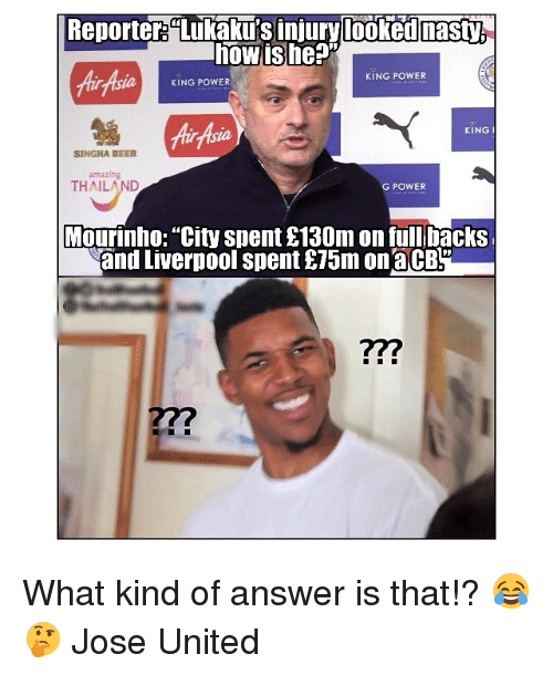 "Beer, Memes, and Liverpool F.C.: Reporter""Lukaku's injury looked asty  howishe?  KING POWER  aKING POWER  Air Asia  KING I  SINGHA BEER  amazing  THAILAND  G POWER  Mourinho: ""City spent £130m on full backs  and Liverpool spent £75m onaCB  22? What kind of answer is that!? 😂🤔 Jose United"