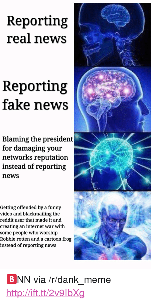 "robbie rotten: Reporting  real news  Reporting  fake news  Blaming the president  for damaging your  networks reputation  instead of reporting  news  Getting offended by a funny  video and blackmailing the  reddit user that made it and  creating an internet war with  some people who worshp  Robbie rotten and a cartoon frog  instead of reporting news <p>🅱️NN via /r/dank_meme <a href=""http://ift.tt/2v9IbXg"">http://ift.tt/2v9IbXg</a></p>"