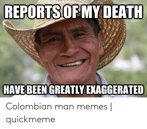 Colombian Memes: REPORTS OF MY DEATH  HAVE BEEN GREATLY EKAGGERATED  e.com Colombian man memes | quickmeme