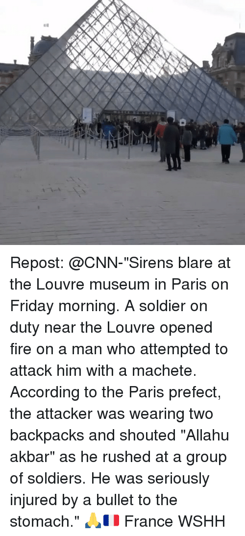 "allahu akbar: Repost: @CNN-""Sirens blare at the Louvre museum in Paris on Friday morning. A soldier on duty near the Louvre opened fire on a man who attempted to attack him with a machete. According to the Paris prefect, the attacker was wearing two backpacks and shouted ""Allahu akbar"" as he rushed at a group of soldiers. He was seriously injured by a bullet to the stomach."" 🙏🇫🇷 France WSHH"