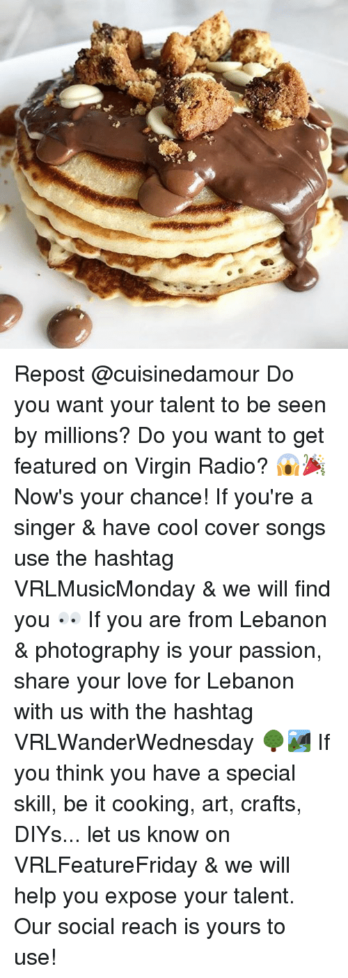 Love, Memes, and Radio: Repost @cuisinedamour Do you want your talent to be seen by millions? Do you want to get featured on Virgin Radio? 😱🎉 Now's your chance! If you're a singer & have cool cover songs use the hashtag VRLMusicMonday & we will find you 👀 If you are from Lebanon & photography is your passion, share your love for Lebanon with us with the hashtag VRLWanderWednesday 🌳🏞 If you think you have a special skill, be it cooking, art, crafts, DIYs... let us know on VRLFeatureFriday & we will help you expose your talent. Our social reach is yours to use!