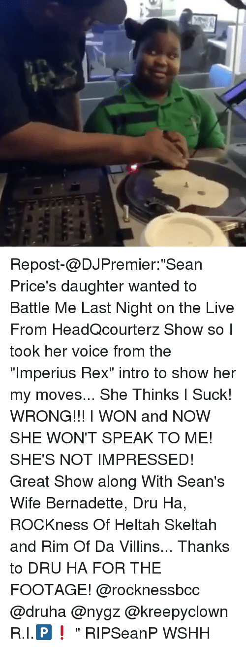 "Memes, Wshh, and I Won: Repost-@DJPremier:""Sean Price's daughter wanted to Battle Me Last Night on the Live From HeadQcourterz Show so I took her voice from the ""Imperius Rex"" intro to show her my moves... She Thinks I Suck! WRONG!!! I WON and NOW SHE WON'T SPEAK TO ME! SHE'S NOT IMPRESSED! Great Show along With Sean's Wife Bernadette, Dru Ha, ROCKness Of Heltah Skeltah and Rim Of Da Villins... Thanks to DRU HA FOR THE FOOTAGE! @rocknessbcc @druha @nygz @kreepyclown R.I.🅿️❗️ "" RIPSeanP WSHH"