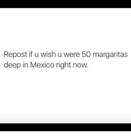 Repost If: Repost if u wish u were 50 margaritas  deep in Mexico right now
