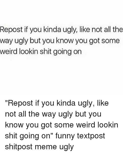 """Meme Ugly: Repost if you kinda ugly, like not all the  way ugly but you know you got some  weird lookin shit going on """"Repost if you kinda ugly, like not all the way ugly but you know you got some weird lookin shit going on"""" funny textpost shitpost meme ugly"""
