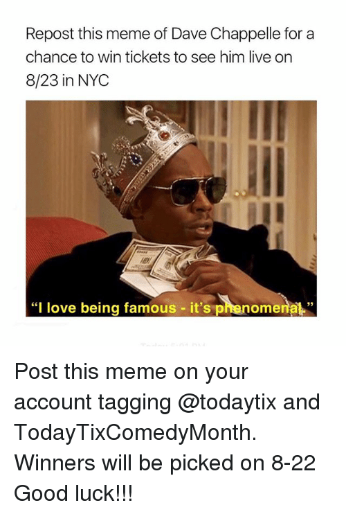 "Love, Meme, and Dave Chappelle: Repost this meme of Dave Chappelle for a  chance to win tickets to see him live on  8/23 in NYC  ""I love being famous - it's phenome  nal"" Post this meme on your account tagging @todaytix and TodayTixComedyMonth. Winners will be picked on 8-22 Good luck!!!"