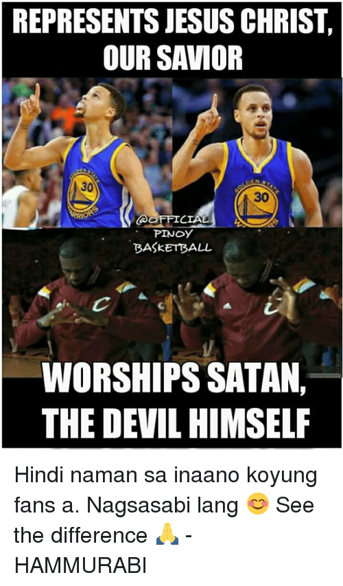 Basketball, Jesus, and Memes: REPRESENTS JESUS CHRIST  OUR SAVIOR  30  CIAL  PINOY  BASKETBALL  WORSHIP SATAN,  THE DEVIL HIMSELF Hindi naman sa inaano koyung fans a. Nagsasabi lang 😊 See the difference 🙏  - HAMMURABI