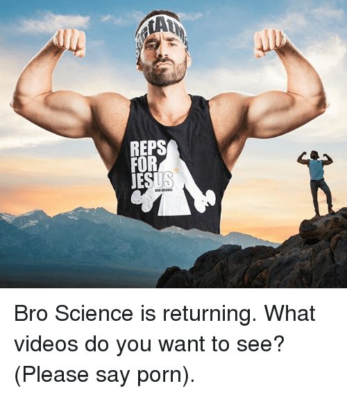 Memes, Videos, and Porn: REPS  FOR  JES Bro Science is returning. What videos do you want to see? (Please say porn).