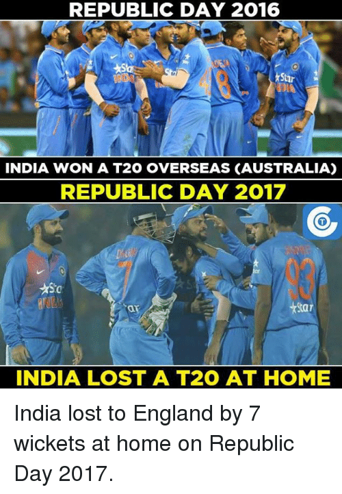 England, Memes, and India: REPUBLIC DAY 2016  INDIA WON A T20 OVERSEAS CAUSTRALIA)  REPUBLIC DAY 2017  INDIA LOST A T20 AT HOME India lost to England by 7 wickets at home on Republic Day 2017.