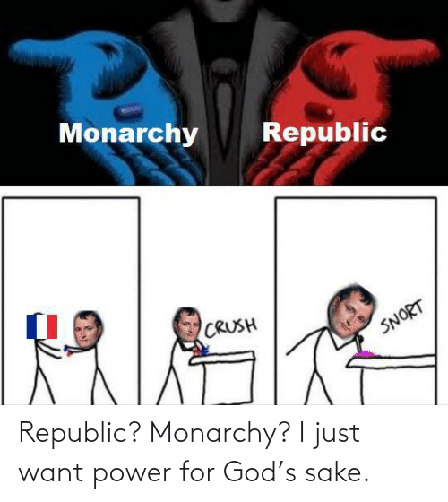 S: Republic? Monarchy? I just want power for God's sake.