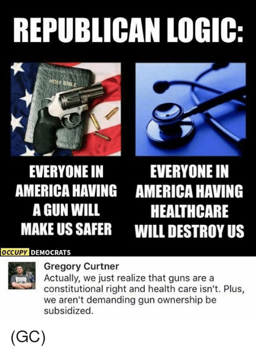 Constitutional: REPUBLICAN LOGIC  EVERYONE IN  AMERICA HAVING  A GUN WILL  MAKE US SAFER  EVERYONE IN  AMERICA HAVING  HEALTHCARE  WILL DESTROY US  DY DEMOCRATS  Gregory Curtner  Actually, we just realize that guns are a  constitutional right and health care isn't. Plus,  we aren't demanding gun ownership be  subsidized.  乎 (GC)