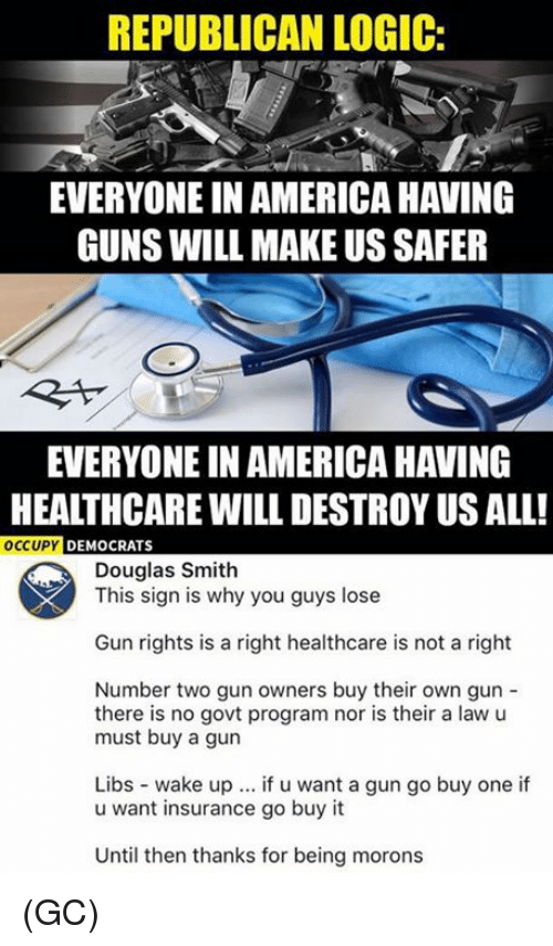 America, Guns, and Logic: REPUBLICAN LOGIC:  EVERYONE IN AMERICA HAVING  GUNS WILL MAKE US SAFER  EVERYONE IN AMERICA HAVING  HEALTHCARE WILL DESTROY US ALL!  OCCUPY DEMOCRATS  Douglas Smith  This sign is why you guys lose  Gun rights is a right healthcare is not a right  Number two gun owners buy their own gun -  there is no govt program nor is their a law u  must buy a gun  Libs wake up. if u want a gun go buy one if  u want insurance go buy it  Until then thanks for being morons (GC)