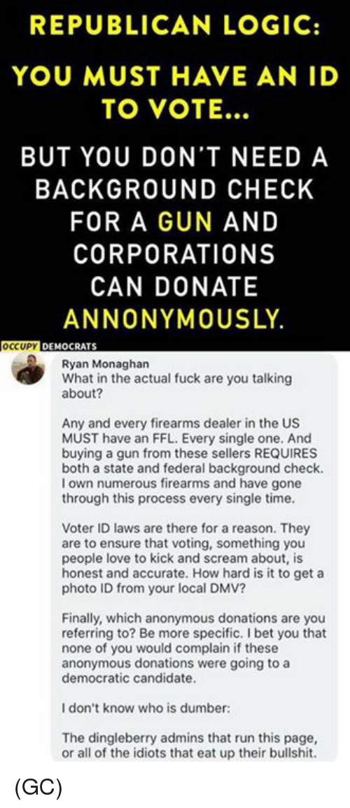 Dmv, I Bet, and Logic: REPUBLICAN LOGIC:  YOU MUST HAVE AN ID  TO VOTE...  BUT YOU DON'T NEED A  BACKGROUND CHECK  FOR A GUN AND  CORPORATIONS  CAN DONATE  ANNONYMOUSLY.  OCCUPY DEMOCRAT  Ryan Monaghan  What in the actual fuck are you talking  about?  Any and every firearms dealer in the US  MUST have an FFL. Every single one. And  buying a gun from these sellers REQUIRES  both a state and federal background check.  I own numerous firearms and have gone  through this process every single time.  Voter ID laws are there for a reason. They  are to ensure that voting, something you  people love to kick and scream about, is  honest and accurate. How hard is it to get a  photo ID from your local DMV?  Finally, which anonymous donations are you  referring to? Be more specific. I bet you that  none of you would complain if these  anonymous donations were going to a  democratic candidate.  I don't know who is dumber:  The dingleberry admins that run this page,  or all of the idiots that eat up their bullshit. (GC)